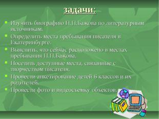 задачи: Изучить биографию П.П.Бажова по литературным источникам. Определить м