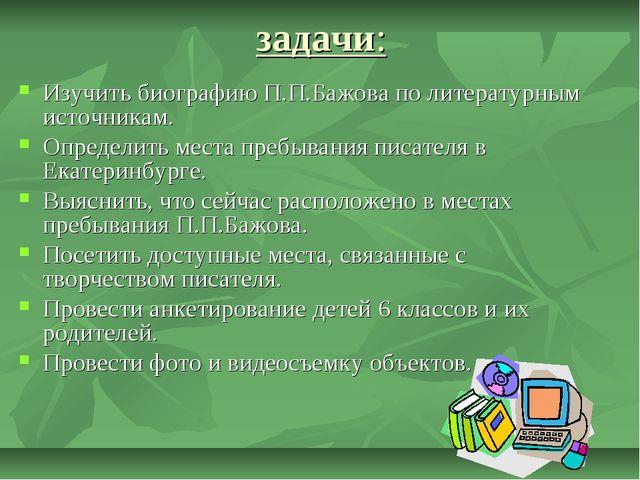 задачи: Изучить биографию П.П.Бажова по литературным источникам. Определить м...
