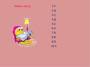 Ключ к тесту: 1.С 2.Д 3.С 4.Д 5.С 6.А 7.В 8.В 9.В 10.А