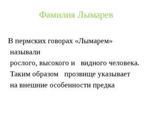 Фамилия Лымарев В пермских говорах «Лымарем» называли рослого, высокого и вид