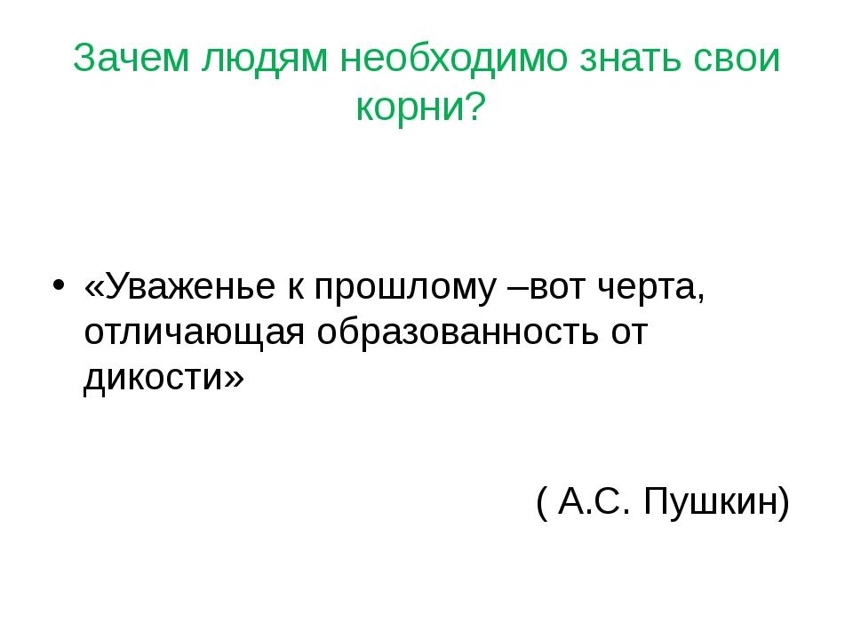 Зачем людям необходимо знать свои корни? «Уваженье к прошлому –вот черта, отл...
