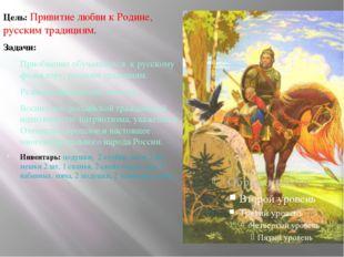 Цель: Привитие любви к Родине, русским традициям. Задачи: Приобщение обучающ