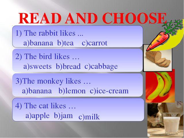 READ AND CHOOSE 1) The rabbit likes ... a)banana b)tea 2) The bird likes … a)...