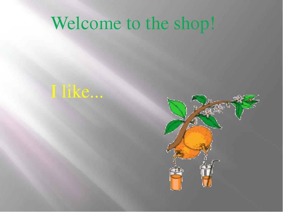 Welcome to the shop! Ilike...