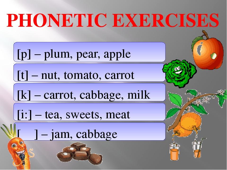 PHONETIC EXERCISES [p] – plum, pear, apple [t] – nut, tomato, carrot [k] – c...