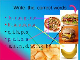 Write the correct words b , r ,u, g , r ,e b , a, a ,n, n ,a c, i, h, p, s p,