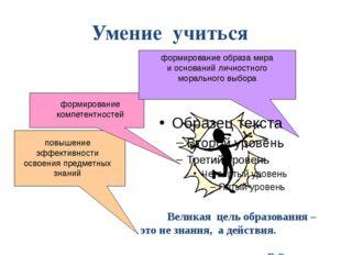 Умение учиться Великая цель образования – это не знания, а действия. Г.Спенсе
