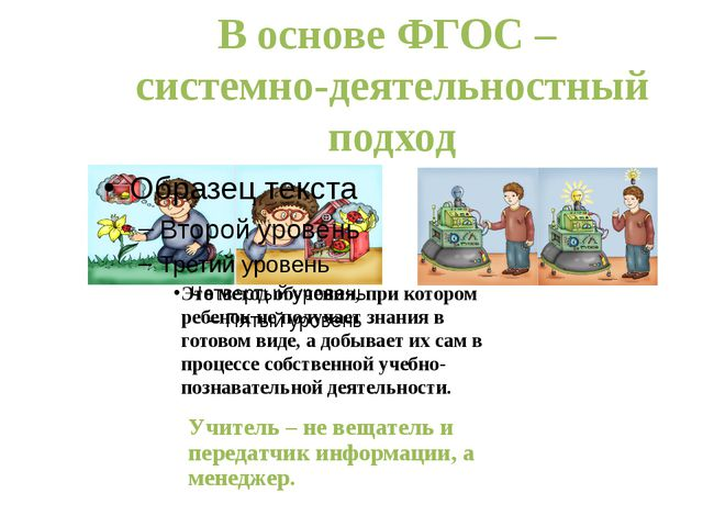 В основе ФГОС – системно-деятельностный подход Учитель – не вещатель и перед...