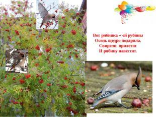 Вот рябинка – ей рубины Осень щедро подарила, Свирели прилетят И рябину навес