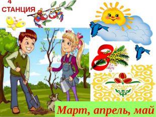 4 СТАНЦИЯ Март, апрель, май