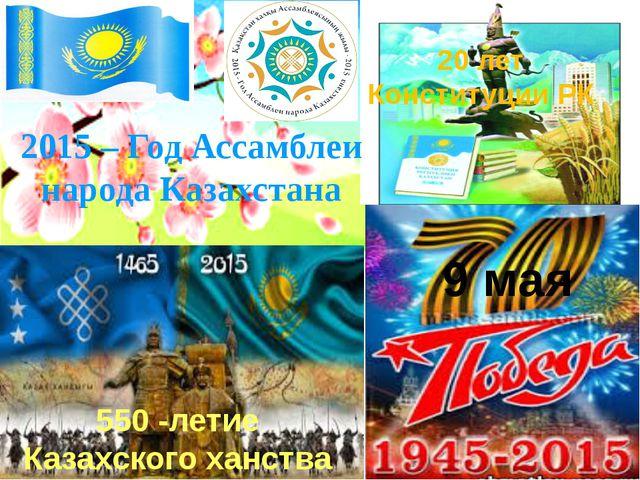 9 мая 20 лет Конституции РК 550 -летие Казахского ханства 2015 – Год Ассамбл...