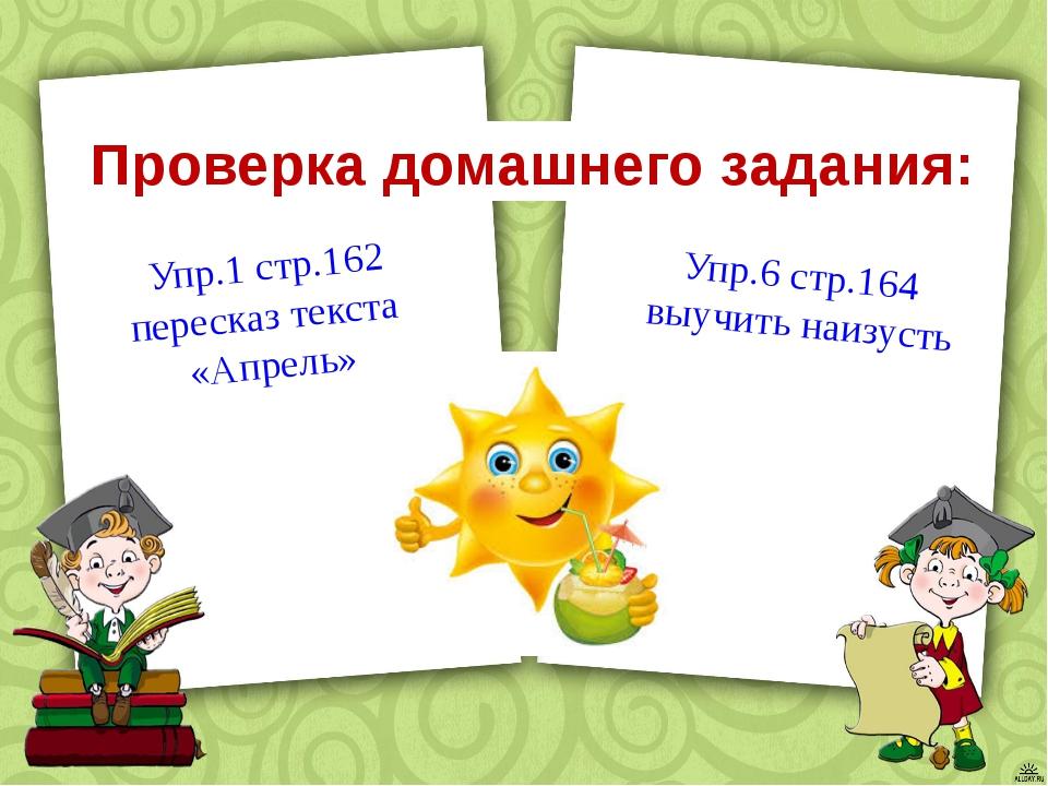 Проверка домашнего задания: Упр.1 стр.162 пересказ текста «Апрель» Упр.6 стр...