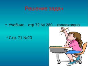 Решение задач Учебник - стр.72 № 280 – коллективно. * Стр. 71 №23