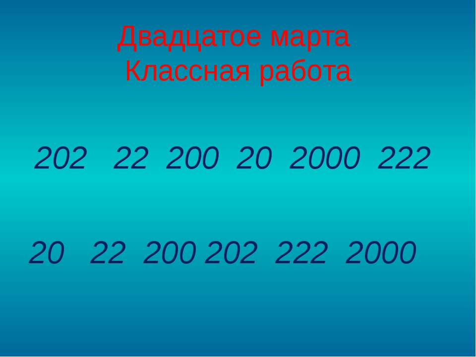 Двадцатое марта Классная работа 202 22 200 20 2000 222 20 22 200 202 222 2000