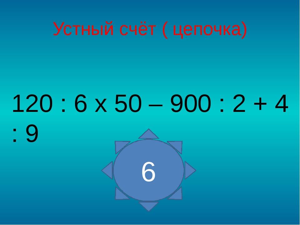 Устный счёт ( цепочка) 120 : 6 х 50 – 900 : 2 + 4 : 9 6