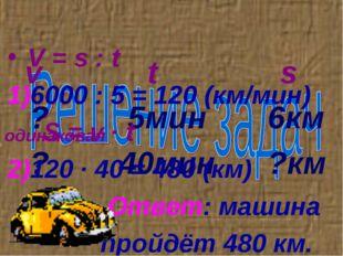 v t s ? 5мин 6км ? 40мин ?км V = s : t 6000 : 5 = 120 (км/мин) S = v ∙ t 120