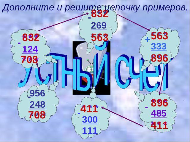 708 708 832 832 563 563 896 896 411 411 Дополните и решите цепочку примеров.