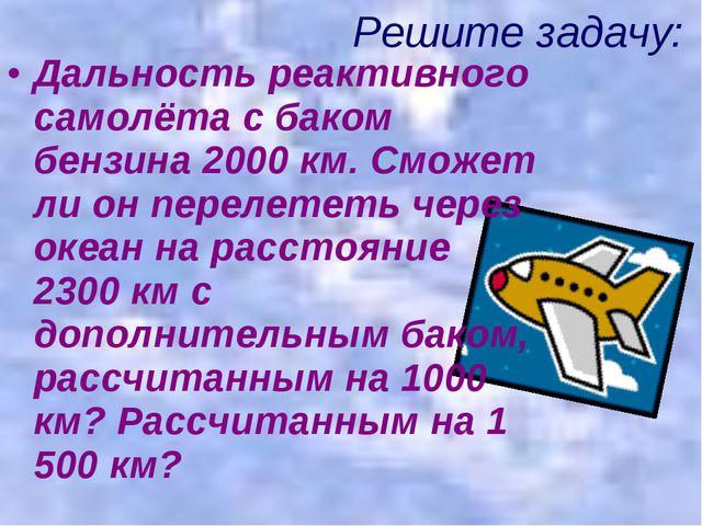 Дальность реактивного самолёта с баком бензина 2000 км. Сможет ли он перелете...