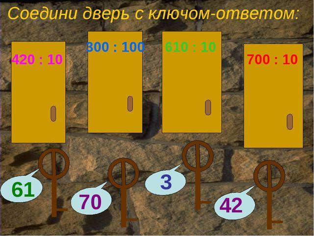 Соедини дверь с ключом-ответом: 700 : 10 610 : 10 300 : 100 420 : 10
