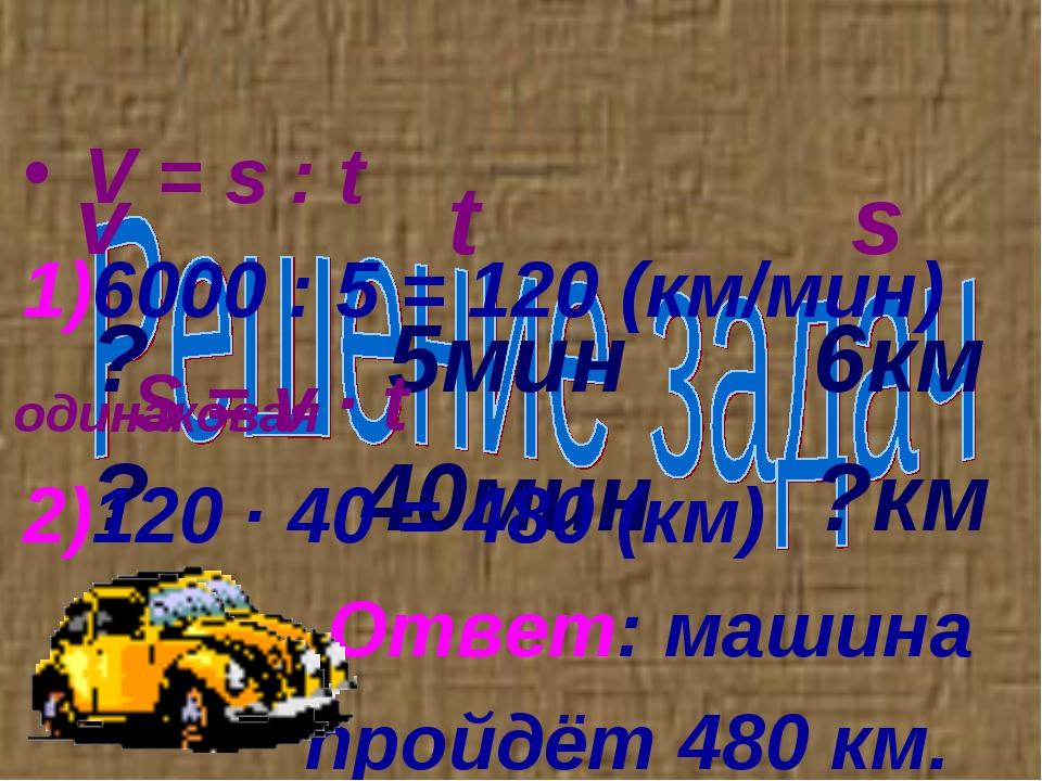 v t s ? 5мин 6км ? 40мин ?км V = s : t 6000 : 5 = 120 (км/мин) S = v ∙ t 120...