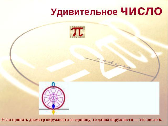 Удивительное число Если принять диаметр окружности за единицу, то длина окру...