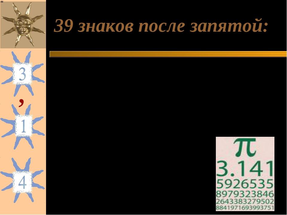 39 знаков после запятой:  = 3, 141 592 653 589 793 238 462 643 383 279 502 8...
