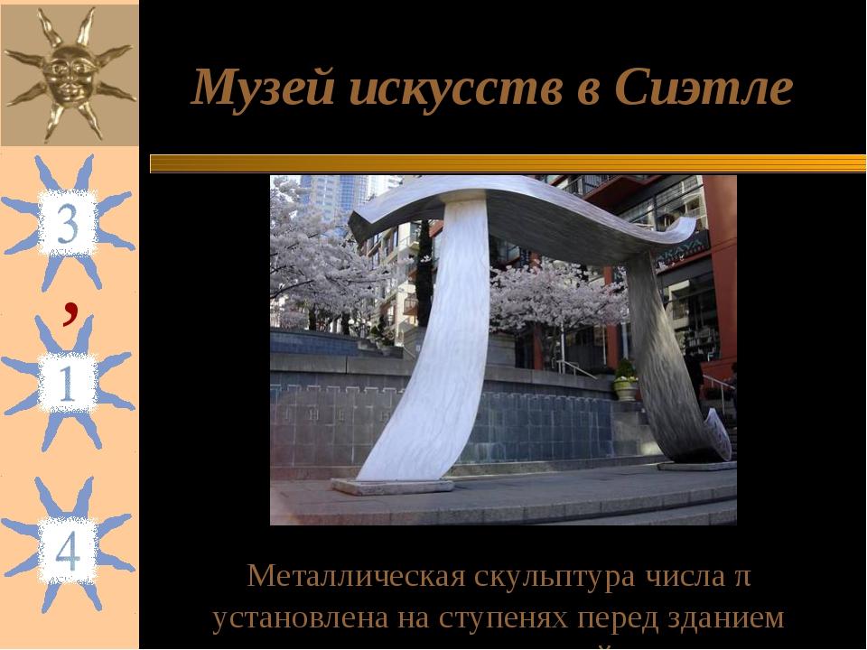 Музей искусств в Сиэтле Металлическая скульптура числа π установлена на ступе...