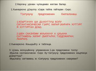 2.Керлачу урокан чулацамах кхетам балар. Т1етухучу предложенин билгалонаш. 2.