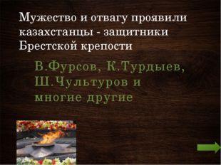 Мужество и отвагу проявили казахстанцы - защитники Брестской крепости В.Фурсо