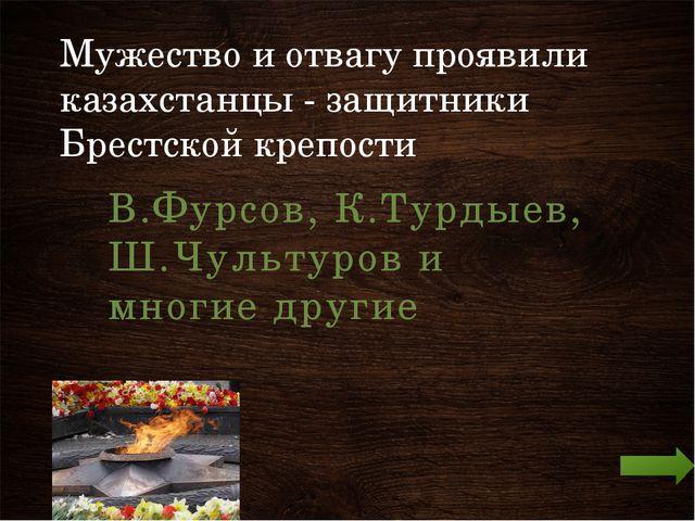 Мужество и отвагу проявили казахстанцы - защитники Брестской крепости В.Фурсо...