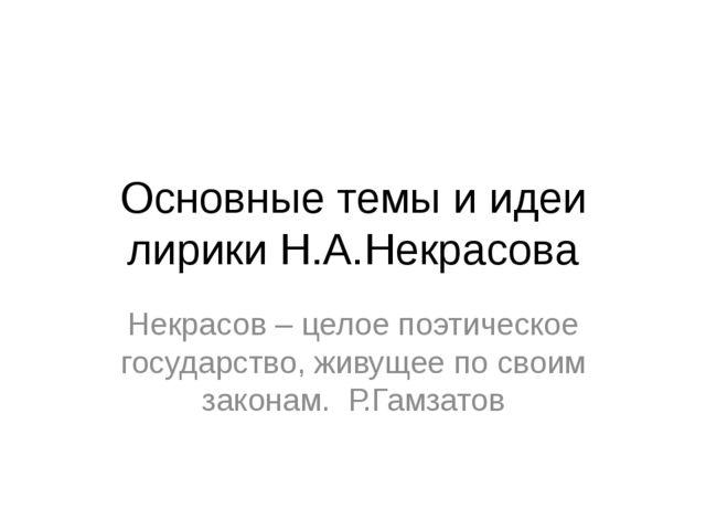 Основные темы и идеи лирики Н.А.Некрасова Некрасов – целое поэтическое госуда...