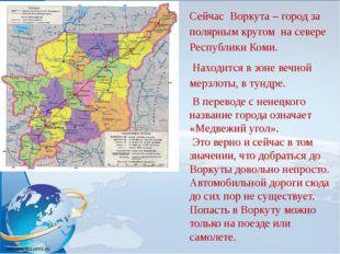 Сейчас Воркута – город за полярным кругом на севере Республики Коми. Находитс