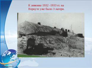 К зимовке 1932 -1933 гг. на Воркуте уже было 3 лагеря.