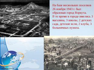 На базе нескольких поселков 26 ноября 1943 г. был образован город Воркута. В