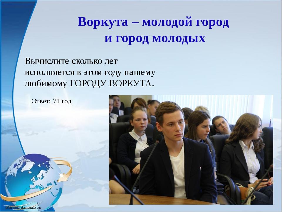 Воркута – молодой город и город молодых Вычислите сколько лет исполняется в э...