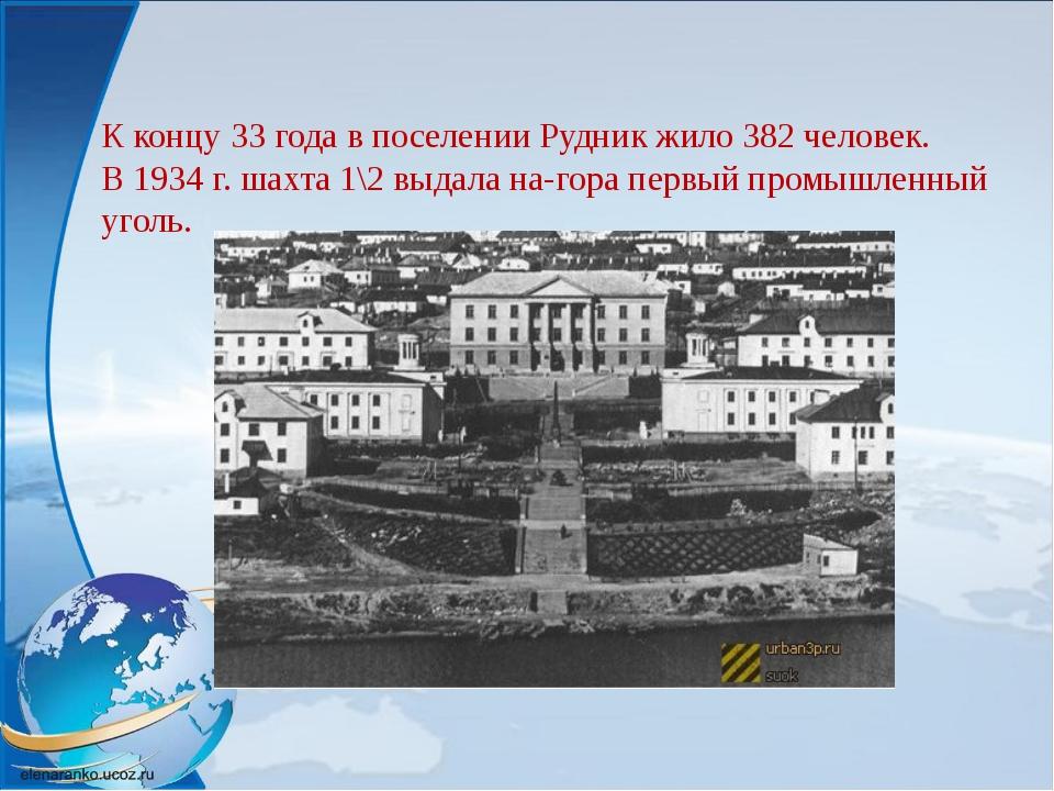 К концу 33 года в поселении Рудник жило 382 человек. В 1934 г. шахта 1\2 выда...