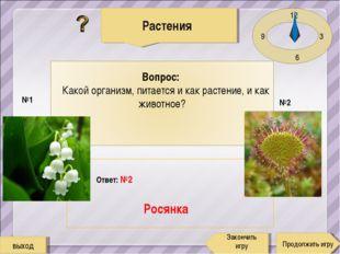 12 3 6 9 Ответ: №2 Росянка Растения Продолжить игру Закончить игру №1 №2 выход