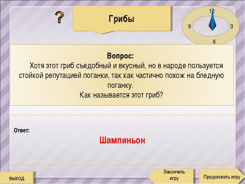 12 3 6 9 Ответ: Шампиньон Грибы Продолжить игру Закончить игру выход