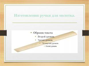 Изготовления ручки для молотка.