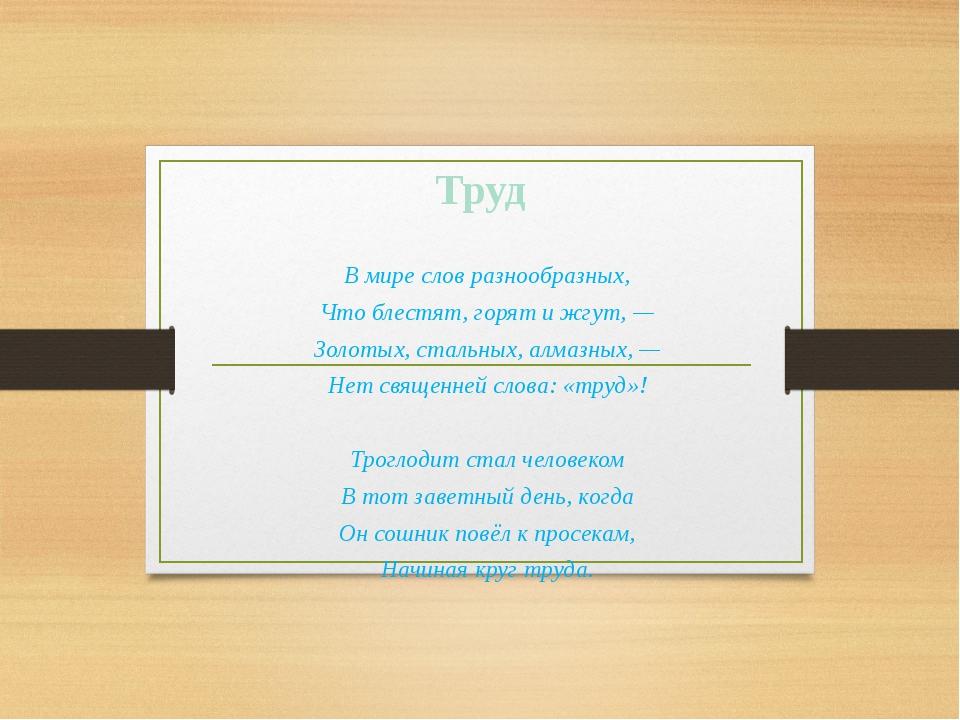 Труд В мире слов разнообразных, Что блестят, горят и жгут, — Золотых, стальны...