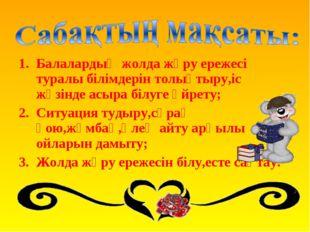 Балалардың жолда жүру ережесі туралы білімдерін толықтыру,іс жүзінде асыра бі