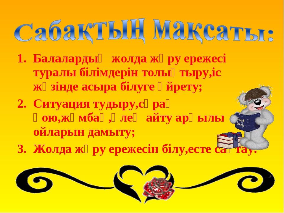 Балалардың жолда жүру ережесі туралы білімдерін толықтыру,іс жүзінде асыра бі...