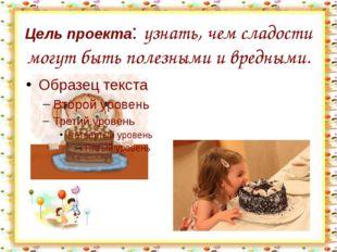 Цель проекта: узнать, чем сладости могут быть полезными и вредными. http://ai