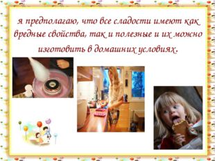 я предполагаю, что все сладости имеют как вредные свойства, так и полезные и