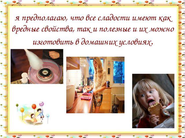 я предполагаю, что все сладости имеют как вредные свойства, так и полезные и...