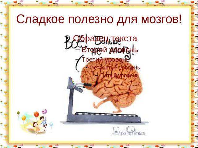 Сладкое полезно для мозгов! http://aida.ucoz.ru