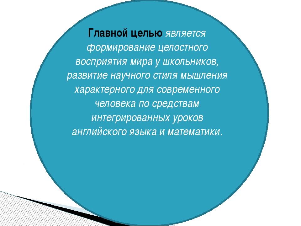 Главной целью является формирование целостного восприятия мира у школьников,...