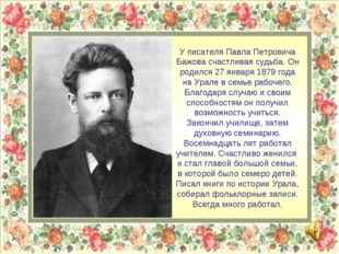 У писателя Павла Петровича Бажова счастливая судьба. Он родился 27 января 187