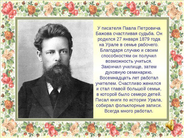 У писателя Павла Петровича Бажова счастливая судьба. Он родился 27 января 187...