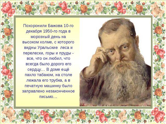 Похоронили Бажова 10-го декабря 1950-го года в морозный день на высоком холме...